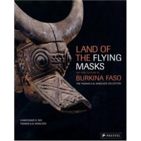 Land of the Flying Masks: Art & Culture in Burkina Faso, the Thomas G. B. Wheellock Collection